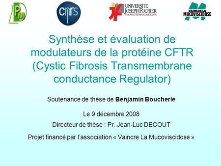 Synthèse et évaluation de modulateurs de la protéine CFTR (Cystic Fibrosis Transmembrane conductance Regulator) Soutenance de thèse de Benjamin Boucherle.