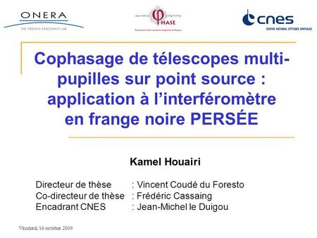 Vendredi 16 octobre 2009 Cophasage de télescopes multi- pupilles sur point source : application à linterféromètre en frange noire PERSÉE Kamel Houairi.