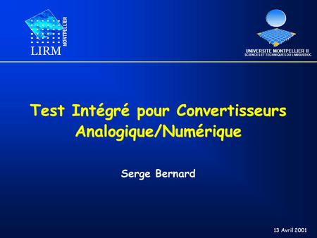 Test Intégré pour Convertisseurs Analogique/Numérique Serge Bernard LIRM MONTPELLIER UNIVERSITE MONTPELLIER II SCIENCES ET TECHNIQUES DU LANGUEDOC 13 Avril.