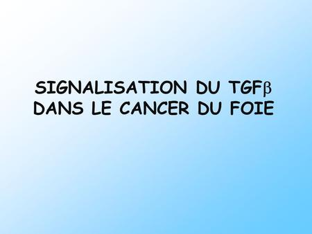 SIGNALISATION DU TGF DANS LE CANCER DU FOIE. MODIFICATIONS DU MICROENVIRONNEMENT FOIE NORMAL CIRRHOSE CARCINOME HÉPATOCELLULAIRE Progression tumorale.