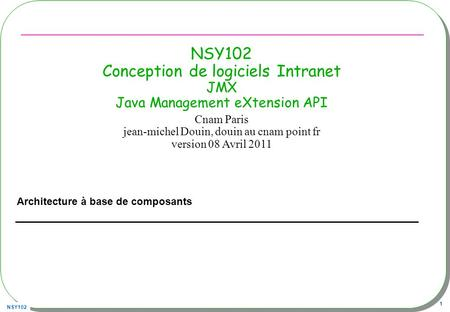 NSY102 1 NSY102 Conception de logiciels Intranet JMX Java Management eXtension API Architecture à base de composants Cnam Paris jean-michel Douin, douin.
