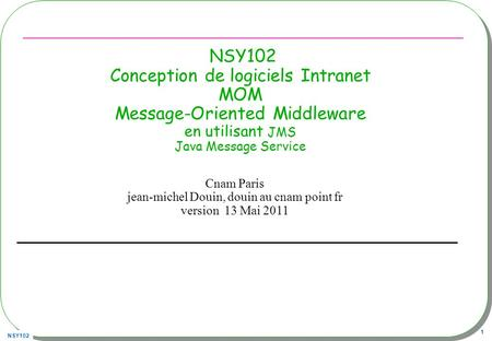 NSY102 1 NSY102 Conception de logiciels Intranet MOM Message-Oriented Middleware en utilisant JMS Java Message Service Cnam Paris jean-michel Douin, douin.