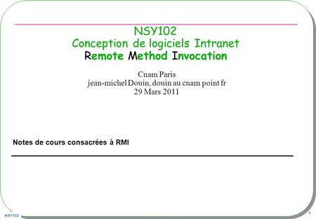 NSY102 1 NSY102 Conception de logiciels Intranet Remote Method Invocation Notes de cours consacrées à RMI Cnam Paris jean-michel Douin, douin au cnam point.