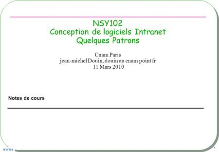 NSY102 1 NSY102 Conception de logiciels Intranet Quelques Patrons Notes de cours Cnam Paris jean-michel Douin, douin au cnam point fr 11 Mars 2010.