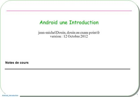 Android_Introduction 1 Android une Introduction Notes de cours jean-michel Douin, douin au cnam point fr version : 12 Octobre 2012.