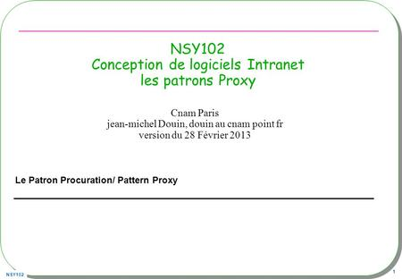 NSY102 1 NSY102 Conception de logiciels Intranet les patrons Proxy Le Patron Procuration/ Pattern Proxy Cnam Paris jean-michel Douin, douin au cnam point.