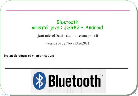 BT_java 1 Bluetooth orienté java : JSR82 + Android Notes de cours et mise en œuvre jean-michel Douin, douin au cnam point fr version du 22 Novembre 2011.