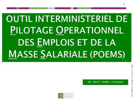 DB / MGFE / POEMS / Formations 2008 1 OUTIL INTERMINISTERIEL DE P ILOTAGE O PERATIONNEL DES E MPLOIS ET DE LA M ASSE S ALARIALE (POEMS) DB / MGFE / POEMS.