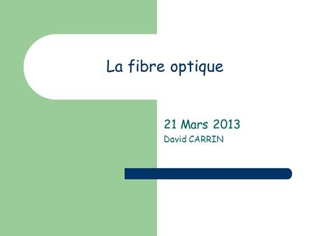 La fibre optique 21 Mars 2013 David CARRIN. SOMMAIRE Introduction à la fibre optique Quelques notions doptique Principe dune transmission par fibre optique.