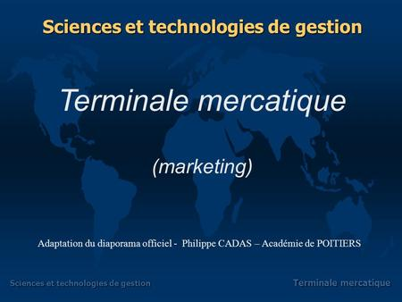 Sciences et technologies de gestion Terminale mercatique Terminale mercatique (marketing) Sciences et technologies de gestion Adaptation du diaporama.