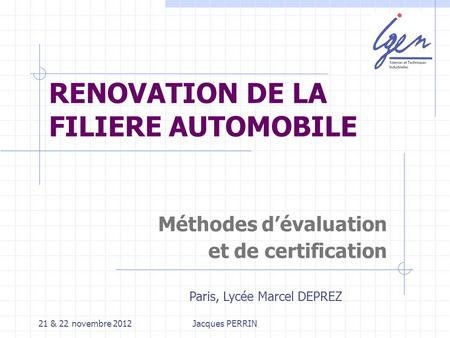 21 & 22 novembre 2012Jacques PERRIN RENOVATION DE LA FILIERE AUTOMOBILE Méthodes dévaluation et de certification Paris, Lycée Marcel DEPREZ.