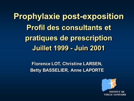 Prophylaxie post-exposition Profil des consultants et pratiques de prescription Juillet 1999 - Juin 2001 Florence LOT, Christine LARSEN, Betty BASSELIER,