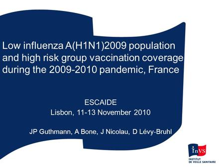 Low influenza A(H1N1)2009 population and high risk group vaccination coverage during the 2009-2010 pandemic, France ESCAIDE Lisbon, 11-13 November 2010.