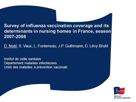 Survey of influenza vaccination coverage and its determinants in nursing homes in France, season 2007-2008 D. Noël, S. Vaux, L. Fonteneau, J.P. Guthmann,
