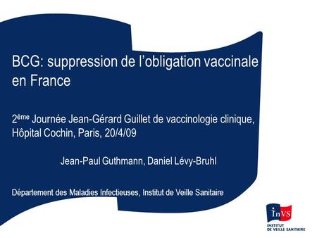 BCG: suppression de lobligation vaccinale en France 2 ème Journée Jean-Gérard Guillet de vaccinologie clinique, Hôpital Cochin, Paris, 20/4/09 Jean-Paul.