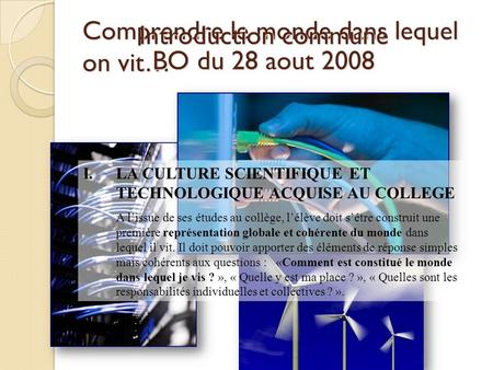 Comprendre le monde dans lequel on vit… Introduction commune BO du 28 aout 2008 I.LA CULTURE SCIENTIFIQUE ET TECHNOLOGIQUE ACQUISE AU COLLEGE A lissue.