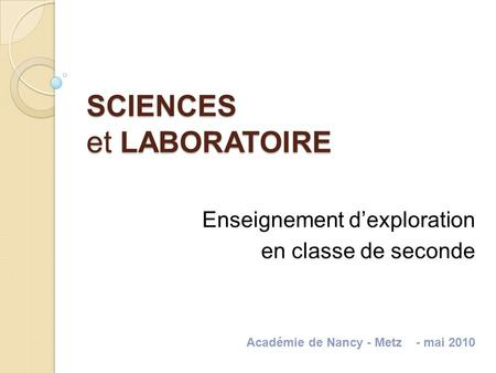 SCIENCES et LABORATOIRE Enseignement dexploration en classe de seconde Académie de Nancy - Metz - mai 2010.