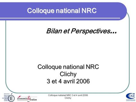 Colloque national NRC 3 et 4 avril 2006 Clichy Colloque national NRC Bilan et Perspectives … Colloque national NRC Clichy 3 et 4 avril 2006.