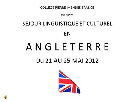 COLLEGE PIERRE MENDES-FRANCE WOIPPY SEJOUR LINGUISTIQUE ET CULTUREL EN A N G L E T E R R E Du 21 AU 25 MAI 2012.