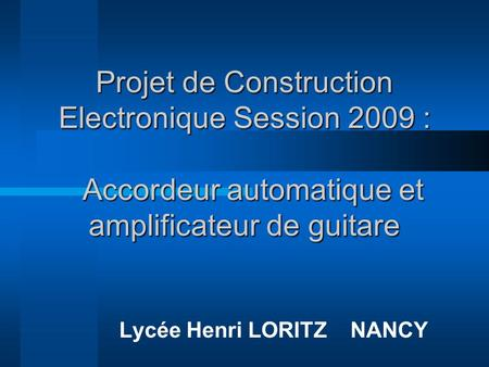 Projet de Construction Electronique Session 2009 : Accordeur automatique et amplificateur de guitare Lycée Henri LORITZ NANCY.