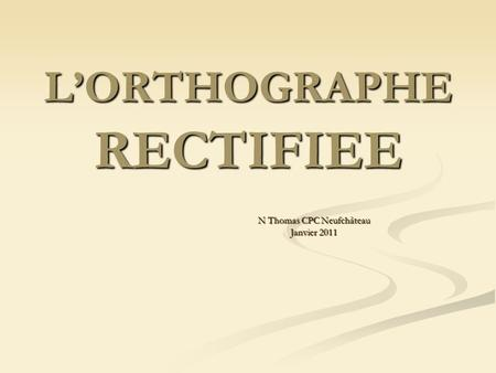 LORTHOGRAPHE RECTIFIEE N Thomas CPC Neufchâteau Janvier 2011.