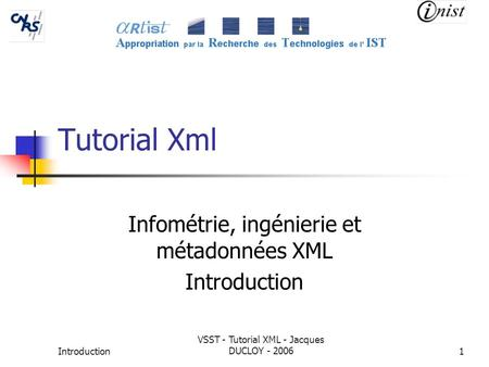 Introduction VSST - Tutorial XML - Jacques DUCLOY - 20061 Tutorial Xml Infométrie, ingénierie et métadonnées XML Introduction.