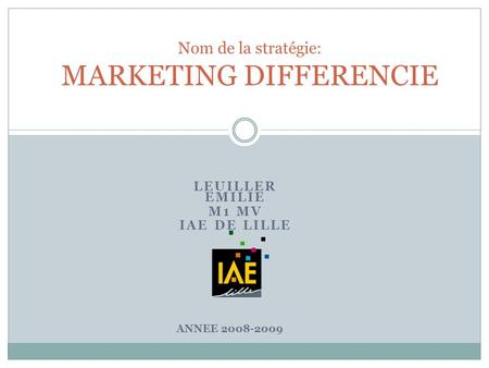 LEUILLER EMILIE M1 MV IAE DE LILLE Nom de la stratégie: MARKETING DIFFERENCIE ANNEE 2008-2009.