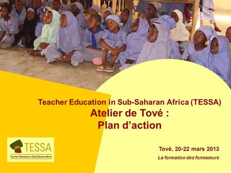 Teacher Education in Sub-Saharan Africa (TESSA) Atelier de Tové : Plan daction Tové, 20-22 mars 2013 La formation des formateurs.