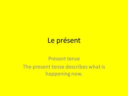 Le présent Present tense The present tense describes what is happening now.