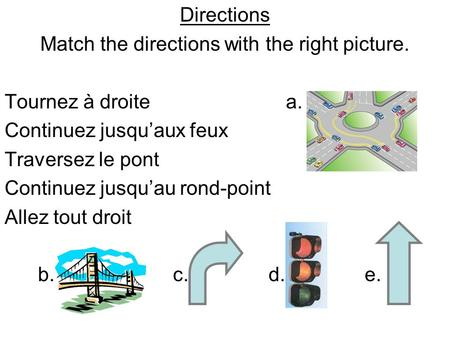 Directions Match the directions with the right picture. Tournez à droite a. Continuez jusquaux feux Traversez le pont Continuez jusquau rond-point Allez.
