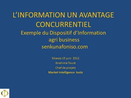 LINFORMATION UN AVANTAGE CONCURRENTIEL Exemple du Dispositif dInformation agri business senkunafoniso.com Sikasso 15 juin 2012 Ibrahima Touré Chef de projets.