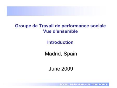 SOCIAL PERFORMANCE TASK FORCE Groupe de Travail de performance sociale Vue densemble Introduction Madrid, Spain June 2009.