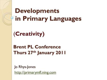 Developments in Primary Languages (Creativity) Brent PL Conference Thurs 27 th January 2011 Developments in Primary Languages (Creativity) Brent PL Conference.