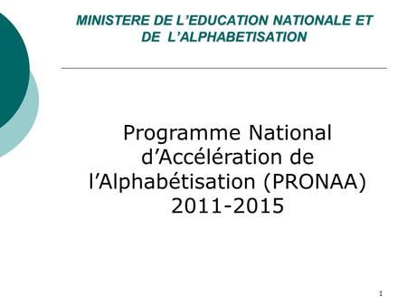 MINISTERE DE LEDUCATION NATIONALE ET DE LALPHABETISATION Programme National dAccélération de lAlphabétisation (PRONAA) 2011-2015 1.