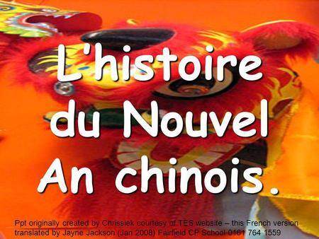 Lhistoire du Nouvel An chinois. Ppt originally created by Chrissiek courtesy of TES website – this French version translated by Jayne Jackson (Jan 2008)