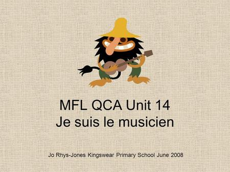MFL QCA Unit 14 Je suis le musicien Jo Rhys-Jones Kingswear Primary School June 2008.