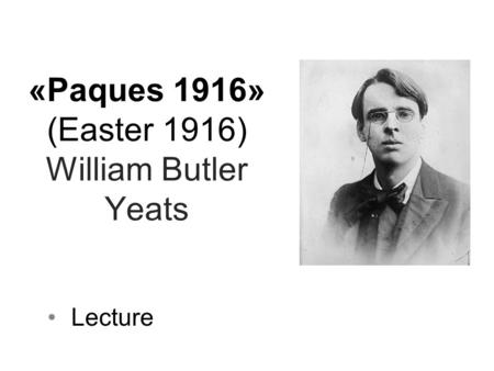 «Paques 1916» (Easter 1916) William Butler Yeats Lecture.