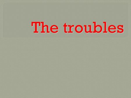 The troubles.