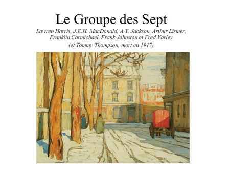 Le Groupe des Sept Lawren Harris, J.E.H. MacDonald, A.Y. Jackson, Arthur Lismer, Franklin Carmichael, Frank Johnston et Fred Varley (et Tommy Thompson,