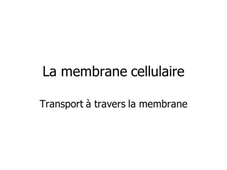 La membrane cellulaire Transport à travers la membrane.