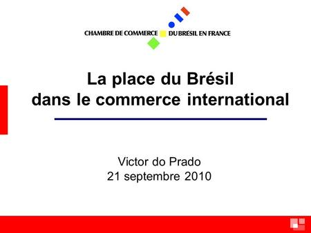 La place du Brésil dans le commerce international Victor do Prado 21 septembre 2010.