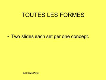 TOUTES LES FORMES Two slides each set per one concept. Kathleen Pepin.