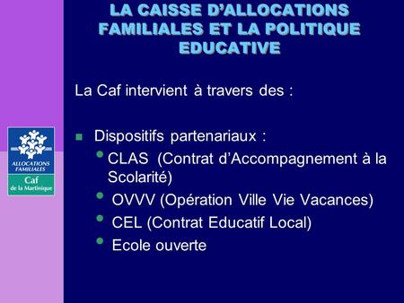 LA CAISSE DALLOCATIONS FAMILIALES ET LA POLITIQUE EDUCATIVE La Caf intervient à travers des : n Dispositifs partenariaux : CLAS (Contrat dAccompagnement.