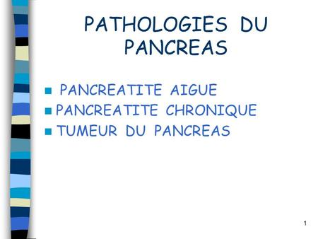 1 PATHOLOGIES DU PANCREAS PANCREATITE AIGUE PANCREATITE CHRONIQUE TUMEUR DU PANCREAS.