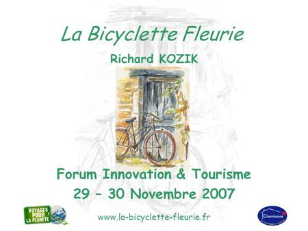 Www.la-bicyclette-fleurie.fr La Bicyclette Fleurie Richard KOZIK Forum Innovation & Tourisme 29 – 30 Novembre 2007.