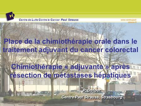 Centre de Lutte Contre le Cancer Paul Strauss www.centre-paul- strauss.fr Place de la chimiothérapie orale dans le traitement adjuvant du cancer colorectal.