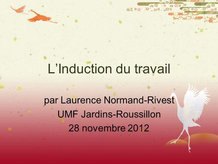 LInduction du travail par Laurence Normand-Rivest UMF Jardins-Roussillon 28 novembre 2012.