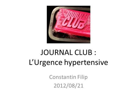 JOURNAL CLUB : LUrgence hypertensive Constantin Filip 2012/08/21.