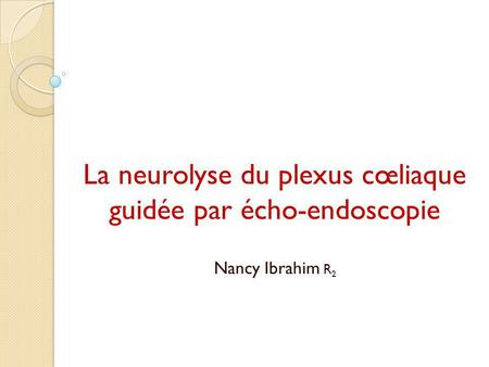 La neurolyse du plexus cœliaque guidée par écho-endoscopie Nancy Ibrahim R 2.