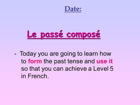 Le passé composé - Today you are going to learn how to form the past tense and use it so that you can achieve a Level 5 in French. Date: